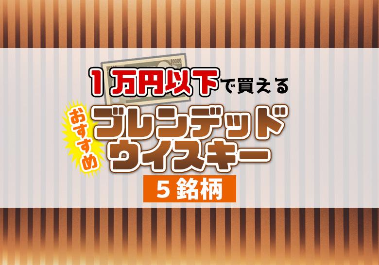 1万円以下で買えるおすすめブレンデッドウイスキー5銘柄(スコッチ)